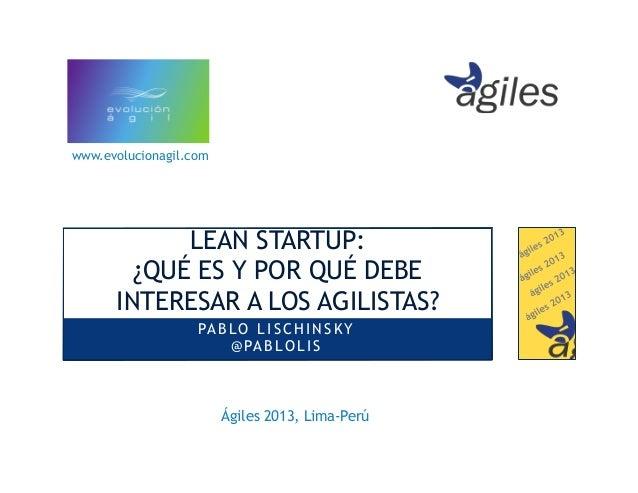 www.evolucionagil.com  LEAN STARTUP: ¿QUÉ ES Y POR QUÉ DEBE INTERESAR A LOS AGILISTAS? PA B L O L I S C H I N S K Y @ PA B...
