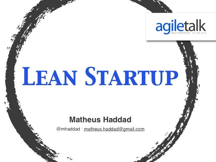 Lean Startup       Matheus Haddad  @mhaddad | matheus.haddad@gmail.com
