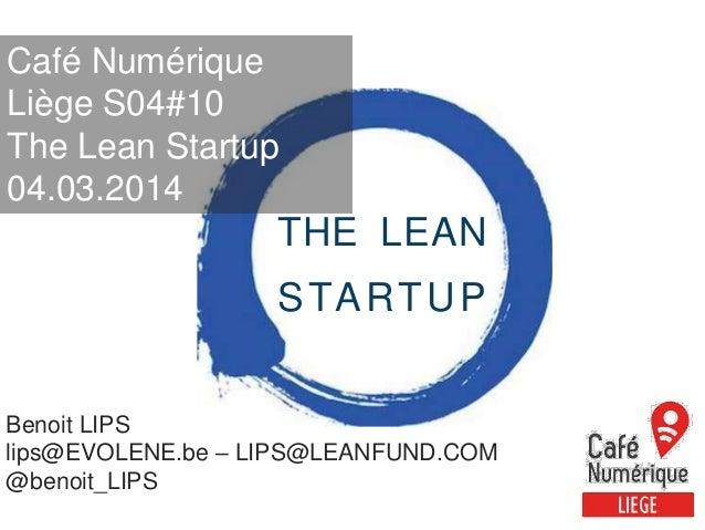 Café Numérique Liège S04#10 The Lean Startup 04.03.2014  THE LEAN  S TA R T U P Benoit LIPS lips@EVOLENE.be – LIPS@LEANFUN...