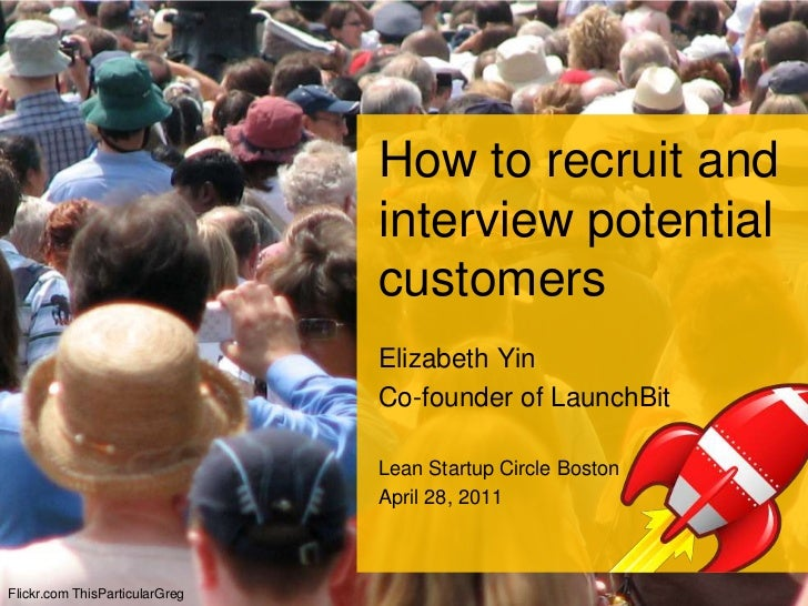 How to recruit and interview potential customers<br />Elizabeth Yin<br />Co-founder of LaunchBit<br />Lean Startup Circle ...