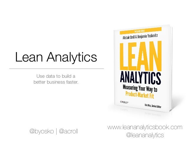 Lean Analytics    Use data to build a   better business faster.                             www.leananalyticsbook.com  @by...