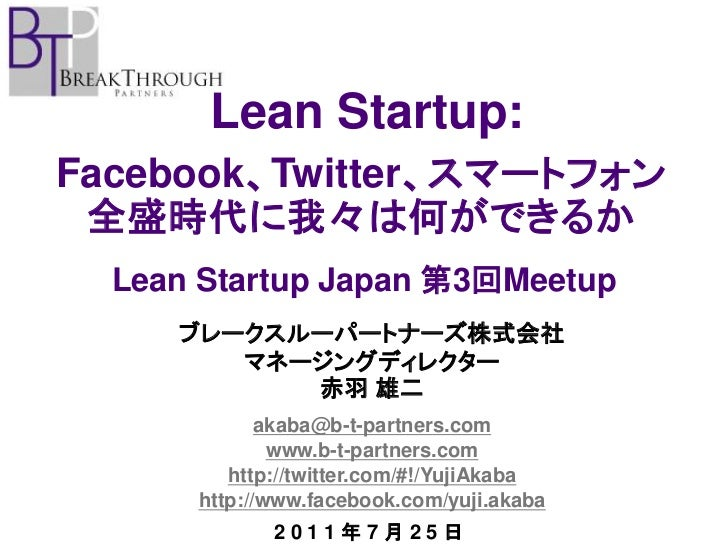 Lean Startup:Facebook、Twitter、スマートフォン 全盛時代に我々は何ができるか  Lean Startup Japan 第3回Meetup     ブレークスルーパートナーズ株式会社        マネージングディレク...