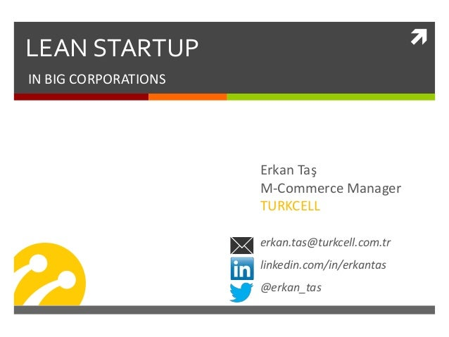 LEAN STARTUP IN BIG CORPORATIONS Erkan Taş M-Commerce Manager TURKCELL erkan.tas@turkcell.com.tr linkedin.com/in/erkantas...
