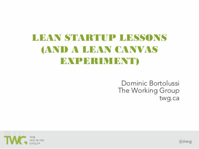 @twg LEAN STARTUP LESSONS (AND A LEAN CANVAS EXPERIMENT) Dominic Bortolussi The Working Group twg.ca