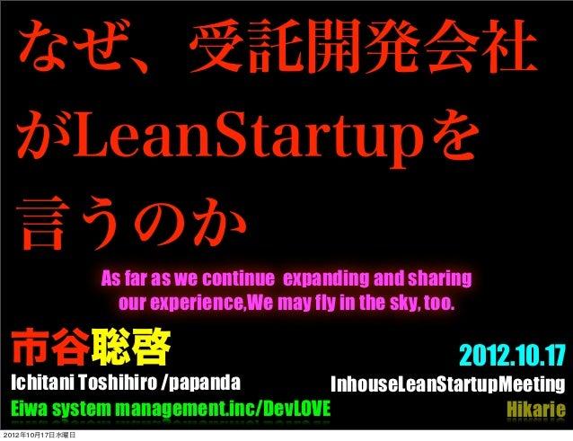 なぜ、受託開発会社 がLeanStartupを 言うのか                 As far as we continue expanding and sharing                   our experience,...