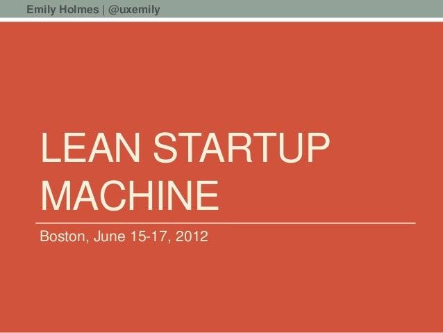 Emily Holmes | @uxemily  LEAN STARTUP  MACHINE  Boston, June 15-17, 2012