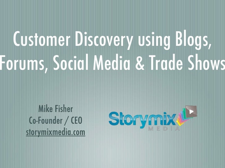 Customer Discovery using Blogs, Forums, Social Media & Trade Shows          Mike Fisher      Co-Founder / CEO     storymix...