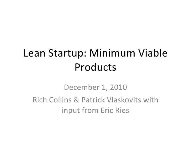 Lean Startup: Minimum Viable Products December 1, 2010 Rich Collins & Patrick Vlaskovits with input from Eric Ries