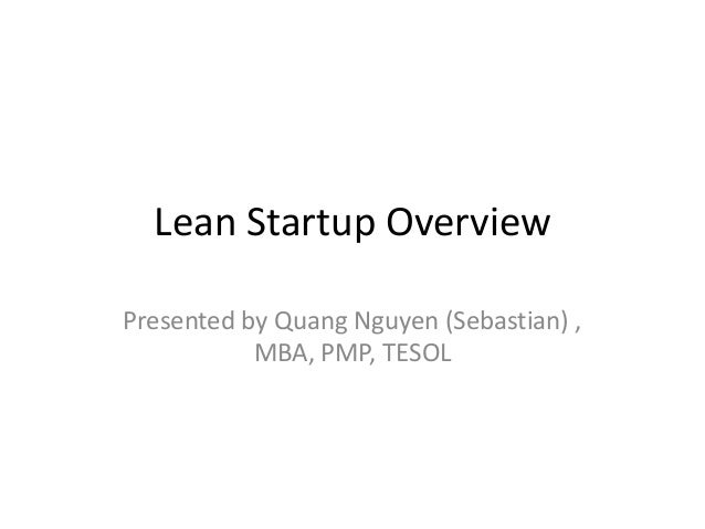 Lean Startup Overview Presented by Quang Nguyen (Sebastian) , MBA, PMP, TESOL