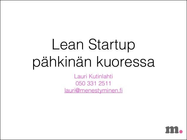 Lean Startup pähkinän kuoressa Lauri Kutinlahti 050 331 2511 lauri@menestyminen.fi
