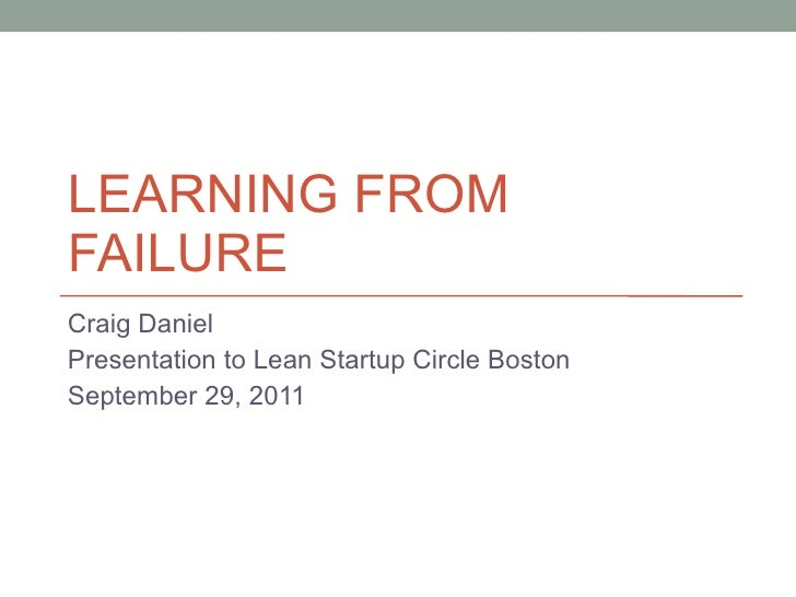 LEARNING FROM FAILURE Craig Daniel Presentation to Lean Startup Circle Boston September 29, 2011