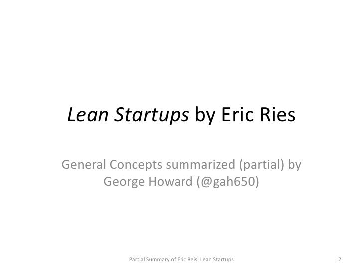 Lean Startups by Eric RiesGeneral Concepts summarized (partial) by      George Howard (@gah650)           Partial Summary ...