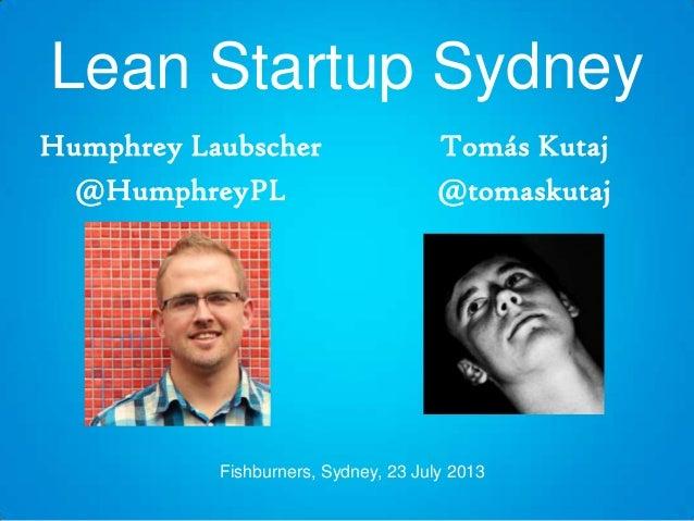 Lean Startup Sydney Humphrey Laubscher @HumphreyPL Tomás Kutaj @tomaskutaj Fishburners, Sydney, 23 July 2013