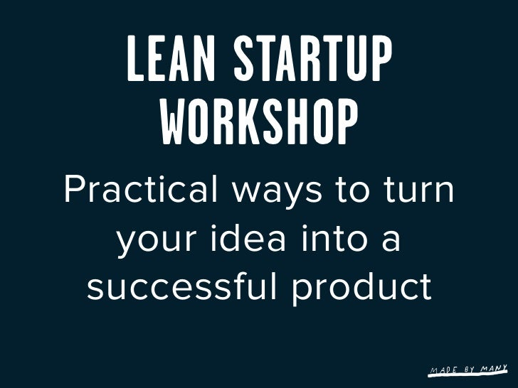 LEAN STARTUP     WORKSHOPPractical ways to turn   your idea into a successful product