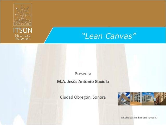 """""""Lean Canvas""""  Presenta M.A. Jesús Antonio Gaxiola  Ciudad Obregón, Sonora  Diseño básico: Enrique Torres C"""