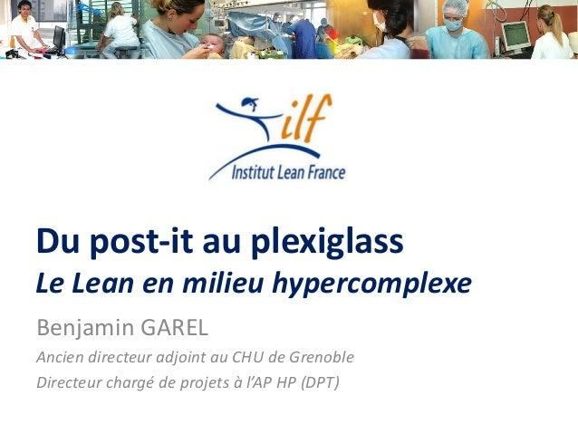 Du post-it au plexiglass Le Lean en milieu hypercomplexe Benjamin GAREL Ancien directeur adjoint au CHU de Grenoble Direct...