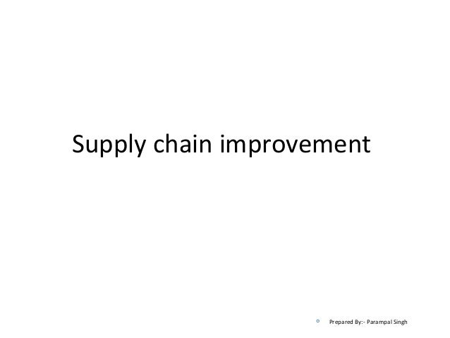 Supply chain improvement                      Prepared By:- Parampal Singh