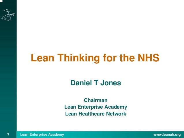 1 Lean Enterprise Academy www.leanuk.org Lean Thinking for the NHS Daniel T Jones Chairman Lean Enterprise Academy Lean He...