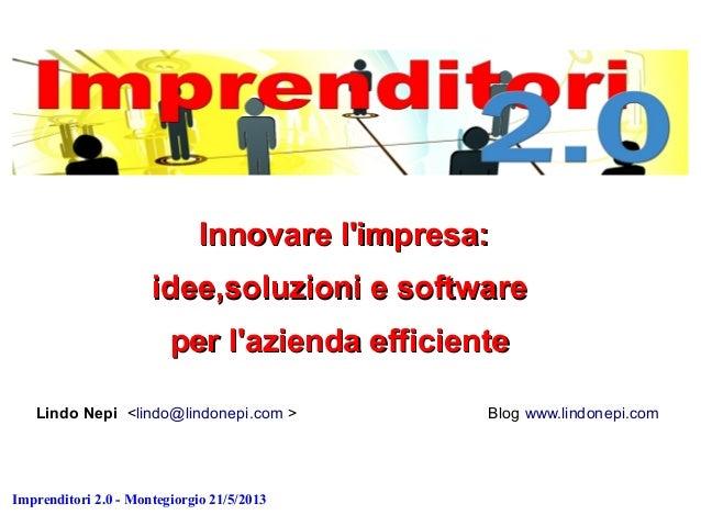 Imprenditori 2.0 - Montegiorgio 21/5/2013 Innovare l'impresa:Innovare l'impresa: idee,soluzioni e softwareidee,soluzioni e...