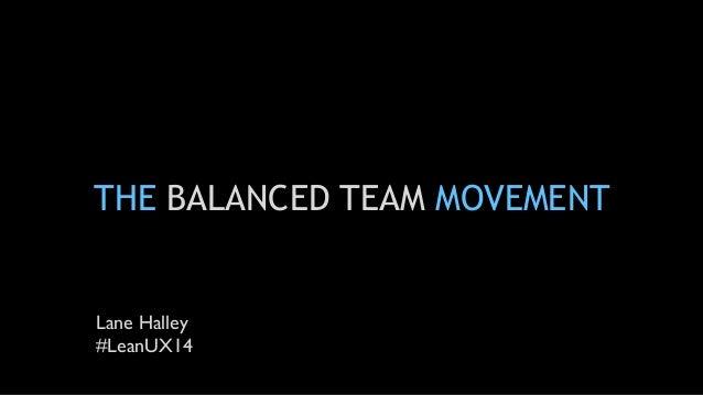 THE BALANCED TEAM MOVEMENT Lane Halley #LeanUX14