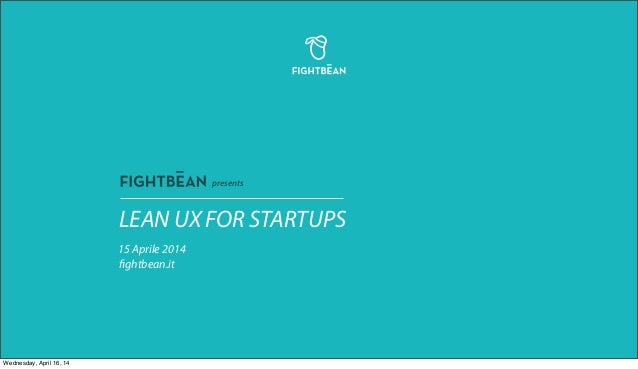 LEAN UX FOR STARTUPS 15 Aprile 2014 fightbean.it presents Wednesday, April 16, 14
