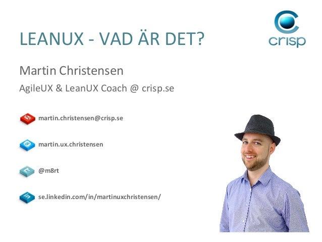 LEANUX - VAD ÄR DET? Martin Christensen AgileUX & LeanUX Coach @ crisp.se martin.christensen@crisp.se  martin.ux.christens...