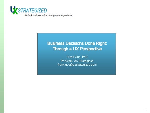 Business Decisions Done Right: Through a UX Perspective Frank Guo, PhD Principal, UX Strategized frank.guo@uxstrategized.c...
