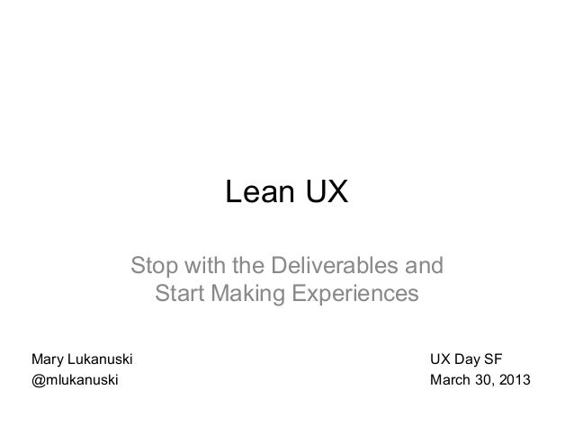 Lean UX             Stop with the Deliverables and               Start Making ExperiencesMary Lukanuski                   ...