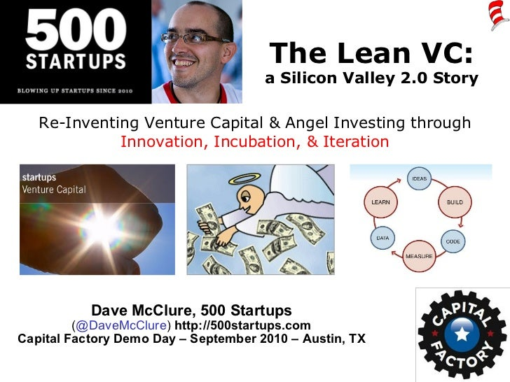 The Lean VC: a Silicon Valley 2.0 Story Dave McClure, 500 Startups ( @DaveMcClure )  http://500startups.com Capital Factor...