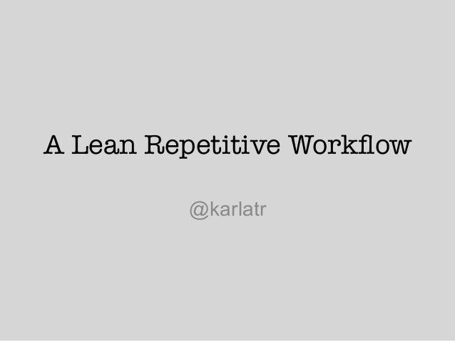 A Lean Repetitive Workflow @karlatr