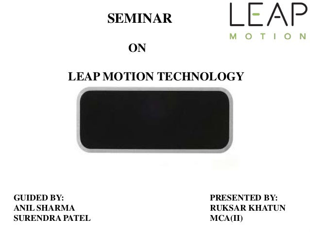 SEMINARONLEAP MOTION TECHNOLOGYGUIDED BY:ANIL SHARMASURENDRA PATELPRESENTED BY:RUKSAR KHATUNMCA(II)