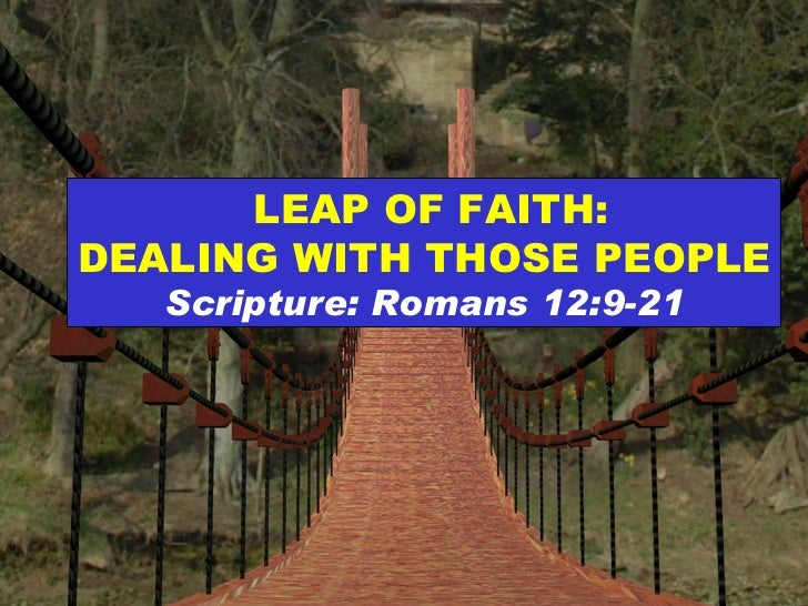 LEAP OF FAITH: DEALING WITH THOSE PEOPLE Scripture: Romans 12:9-21