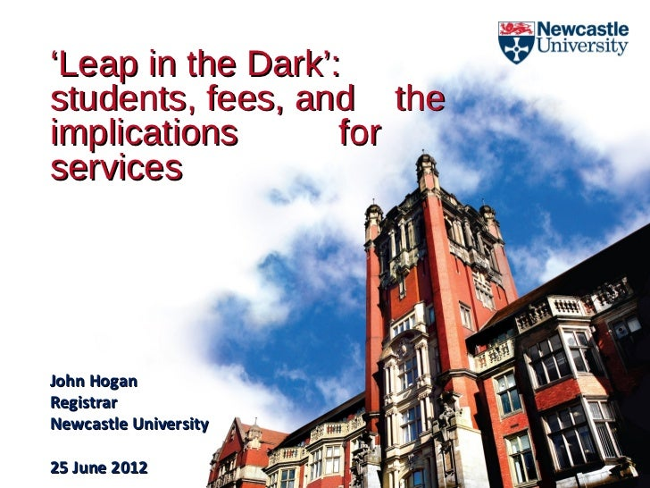 'Leap in the Dark':students, fees, and theimplications       forservicesJohn HoganRegistrarNewcastle University25 June 2012