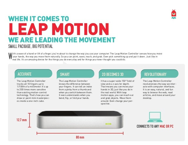 WHEN IT COMES TO  LEAP MOTION WE ARE LEADING THE MOVEMENT SMALL PACKAGE, BIG POTENTIAL  W  ith a wave of a hand or lift of...