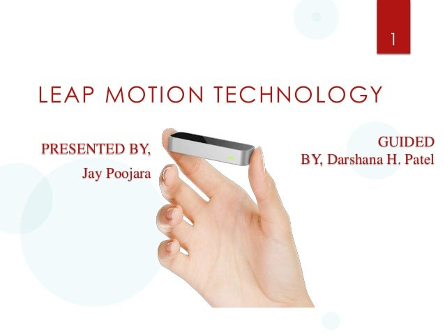 1  LEAP MOTION TECHNOLOGY PRESENTED BY, Jay Poojara  GUIDED BY, Darshana H. Patel