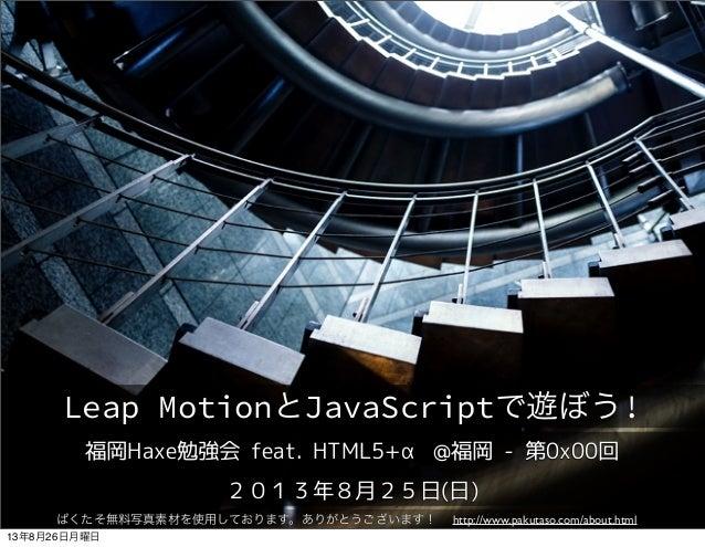福岡Haxe勉強会 feat. HTML5+α @福岡 - 第0x00回 2013年8月25日(日) Leap MotionとJavaScriptで遊ぼう! ぱくたそ無料写真素材を使用しております。ありがとうございます! http://www...