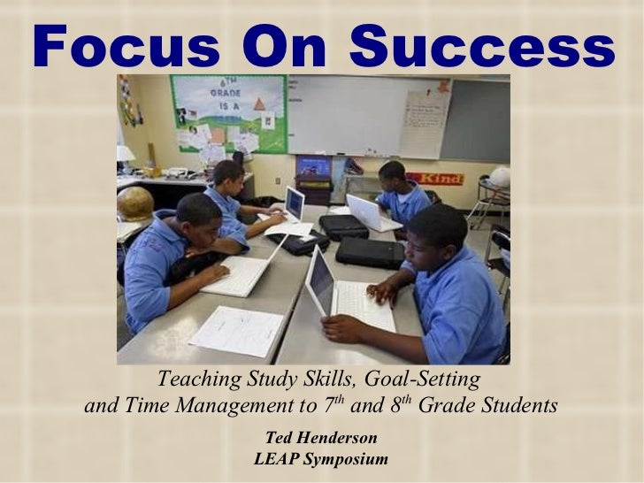 Focus On Success Teaching Study Skills, Goal-Setting  and Time Management to 7 th  and 8 th  Grade Students Ted Henderson ...