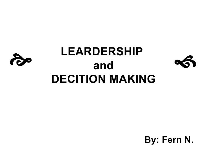 LEARDERSHIP  and DECITION MAKING By: Fern N.   