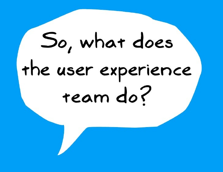 So, what does the user experience      team do?