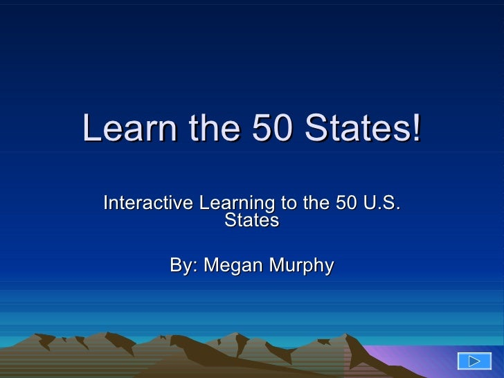 Learn the 50 States! Interactive Learning to the 50 U.S. States By: Megan Murphy