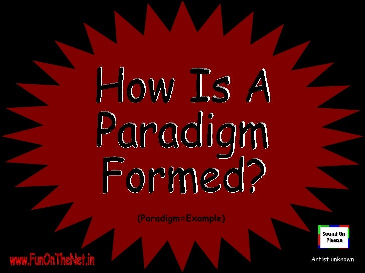 How Is A  Paradigm Formed? (Paradigm=Example) www.FunOnTheNet.in Artist unknown