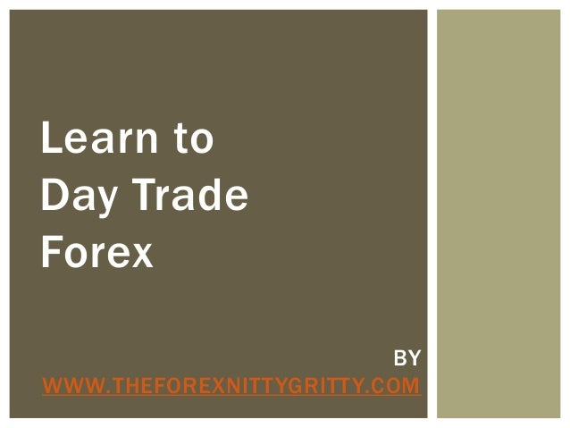 Learn to Day Trade Forex BY WWW.THEFOREXNITTYGRITTY.COM