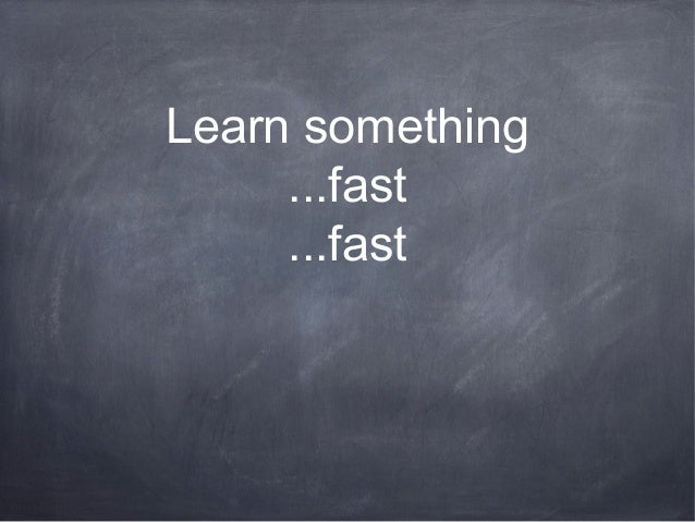 Learn something ...fast ...fast
