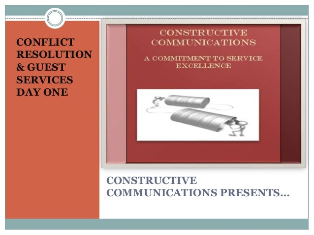 CONFLICTRESOLUTION& GUESTSERVICESDAY ONE             CONSTRUCTIVE             COMMUNICATIONS PRESENTS…