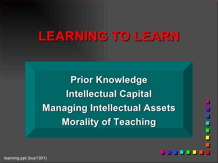 LEARNING TO LEARN Prior Knowledge Intellectual Capital Managing Intellectual Assets Morality of Teaching