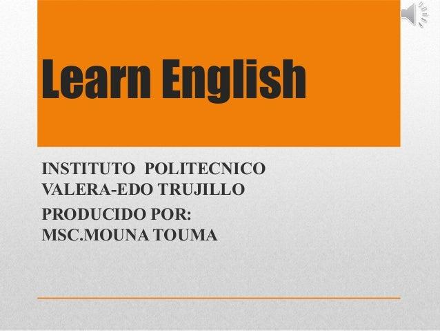 Learn English INSTITUTO POLITECNICO VALERA-EDO TRUJILLO PRODUCIDO POR: MSC.MOUNA TOUMA