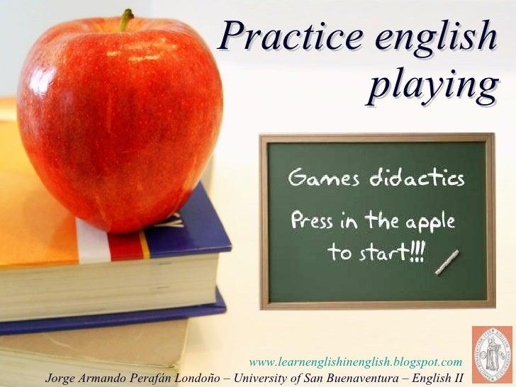 Practice english playing www.learnenglishinenglish.blogspot.com Jorge Armando Perafán Londoño – University of San Buenaven...