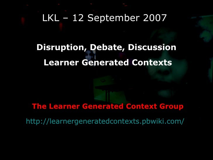 LKL – 12 September 2007 Disruption, Debate, Discussion  Learner Generated Contexts The Learner Generated Context Group htt...