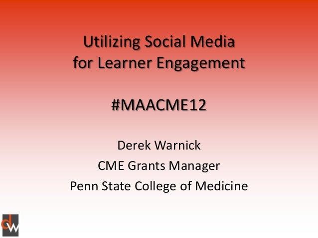 Utilizing Social Mediafor Learner Engagement      #MAACME12        Derek Warnick    CME Grants ManagerPenn State College o...