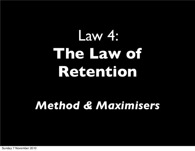 Law 4: The Law of Retention Method & Maximisers Sunday 7 November 2010